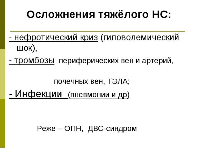 Осложнения тяжёлого НС: - нефротический криз (гиповолемический шок), - тромбозы периферических вен и артерий, почечных вен, ТЭЛА; - Инфекции (пневмонии и др) Реже – ОПН, ДВС-синдром