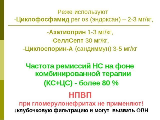 Реже используют -Циклофосфамид per os (эндоксан) – 2-3 мг/кг, -Азатиоприн 1-3 мг/кг, -СеллСепт 30 мг/кг, -Циклоспорин-А (сандиммун) 3-5 мг/кг Частота ремиссий НС на фоне комбинированной терапии (КС+ЦС) - более 80 %