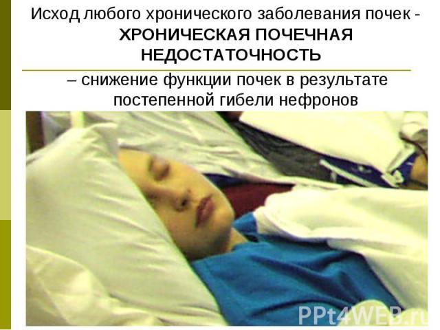 Исход любого хронического заболевания почек - ХРОНИЧЕСКАЯ ПОЧЕЧНАЯ НЕДОСТАТОЧНОСТЬ Исход любого хронического заболевания почек - ХРОНИЧЕСКАЯ ПОЧЕЧНАЯ НЕДОСТАТОЧНОСТЬ – снижение функции почек в результате постепенной гибели нефронов