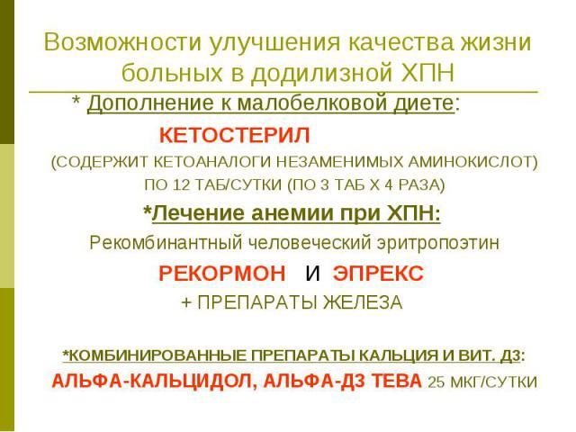 Возможности улучшения качества жизни больных в додилизной ХПН * Дополнение к малобелковой диете: КЕТОСТЕРИЛ (СОДЕРЖИТ КЕТОАНАЛОГИ НЕЗАМЕНИМЫХ АМИНОКИСЛОТ) ПО 12 ТАБ/СУТКИ (ПО 3 ТАБ Х 4 РАЗА) *Лечение анемии при ХПН: Рекомбинантный человеческий эритр…
