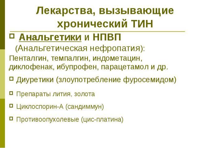Лекарства, вызывающие хронический ТИН Анальгетики и НПВП (Анальгетическая нефропатия): Пенталгин, темпалгин, индометацин, диклофенак, ибупрофен, парацетамол и др. Диуретики (злоупотребление фуросемидом) Препараты лития, золота Циклоспорин-А (сандимм…