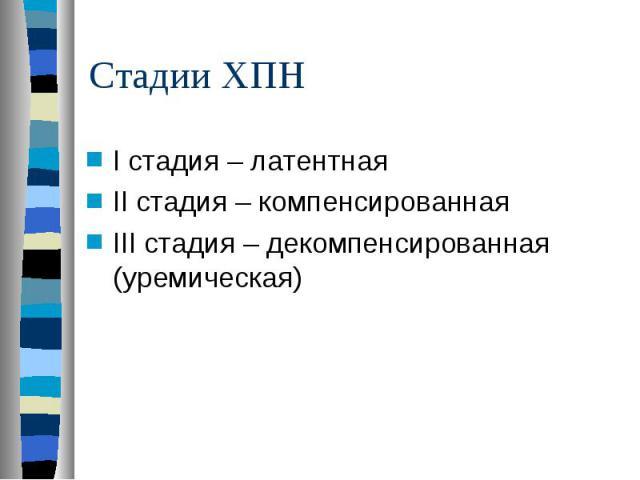 I стадия – латентная I стадия – латентная II стадия – компенсированная III стадия – декомпенсированная (уремическая)