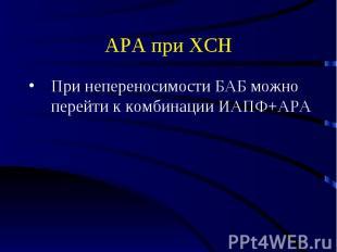 АРА при ХСН При непереносимости БАБ можно перейти к комбинации ИАПФ+АРА