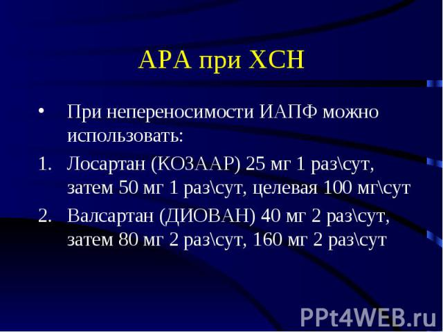 АРА при ХСН При непереносимости ИАПФ можно использовать: Лосартан (КОЗААР) 25 мг 1 раз\сут, затем 50 мг 1 раз\сут, целевая 100 мг\сут Валсартан (ДИОВАН) 40 мг 2 раз\сут, затем 80 мг 2 раз\сут, 160 мг 2 раз\сут