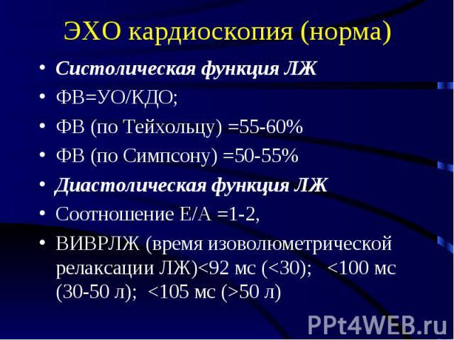 ЭХО кардиоскопия (норма) Систолическая функция ЛЖ ФВ=УО/КДО; ФВ (по Тейхольцу) =55-60% ФВ (по Симпсону) =50-55% Диастолическая функция ЛЖ Соотношение Е/А =1-2, ВИВРЛЖ (время изоволюметрической релаксации ЛЖ)<92 мс (<30); <100 мс (30-50 л); …