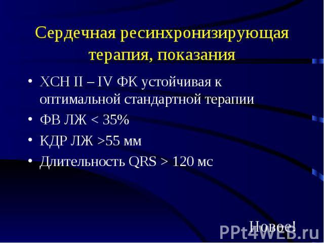 Сердечная ресинхронизирующая терапия, показания ХСН II – IV ФК устойчивая к оптимальной стандартной терапии ФВ ЛЖ < 35% КДР ЛЖ >55 мм Длительность QRS > 120 мс