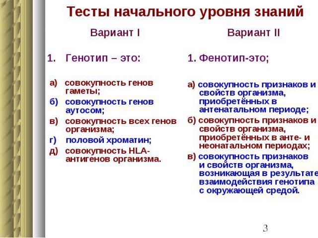 Тесты начального уровня знаний Вариант I Генотип – это: а) совокупность генов гаметы; б) совокупность генов аутосом; в) совокупность всех генов организма; г) половой хроматин; д) совокупность HLA- антигенов организма.
