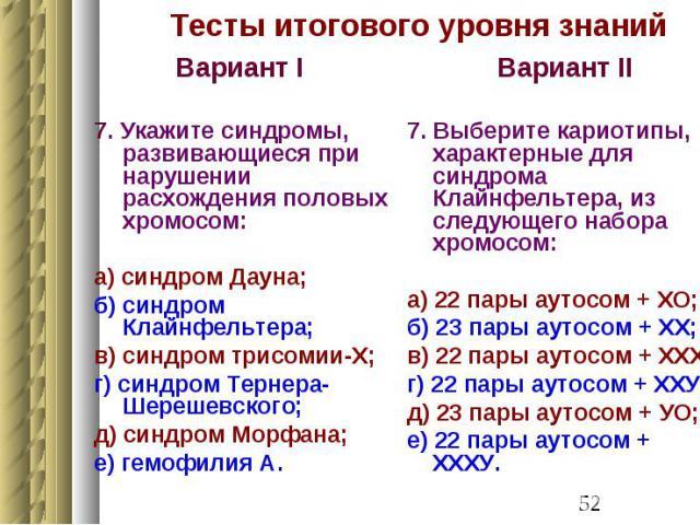 Тесты итогового уровня знаний Вариант I 7. Укажите синдромы, развивающиеся при нарушении расхождения половых хромосом: а) синдром Дауна; б) синдром Клайнфельтера; в) синдром трисомии-Х; г) синдром Тернера-Шерешевского; д) синдром Морфана; е) гемофилия А.
