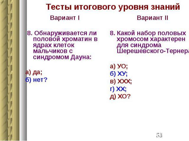 Тесты итогового уровня знаний Вариант I 8. Обнаруживается ли половой хроматин в ядрах клеток мальчиков с синдромом Дауна: а) да; б) нет?