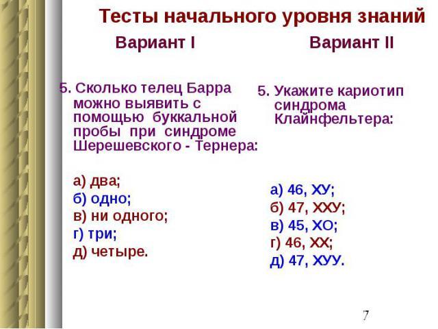Тесты начального уровня знаний Вариант I 5. Сколько телец Барра можно выявить с помощью буккальной пробы при синдроме Шерешевского - Тернера: а) два; б) одно; в) ни одного; г) три; д) четыре.