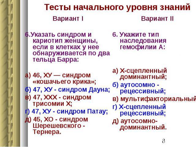 Тесты начального уровня знаний Вариант I 6.Указать синдром и кариотип женщины, если в клетках у нее обнаруживается по два тельца Барра: а) 46, ХУ — синдром «кошачьего крика»; б) 47, ХУ - синдром Дауна; в) 47, XXX - синдром трисомии X; г) 47, ХУ - си…