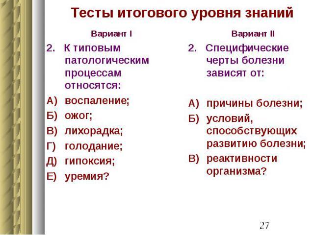 Тесты итогового уровня знаний Вариант I 2. К типовым патологическим процессам относятся: А) воспаление; Б) ожог; В) лихорадка; Г) голодание; Д) гипоксия; Е) уремия?
