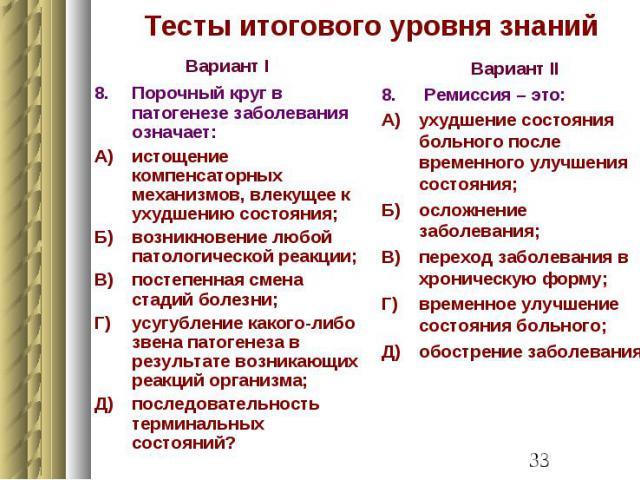 Тесты итогового уровня знаний Вариант I 8. Порочный круг в патогенезе заболевания означает: А) истощение компенсаторных механизмов, влекущее к ухудшению состояния; Б) возникновение любой патологической реакции; В) постепенная смена стадий болезни; Г…