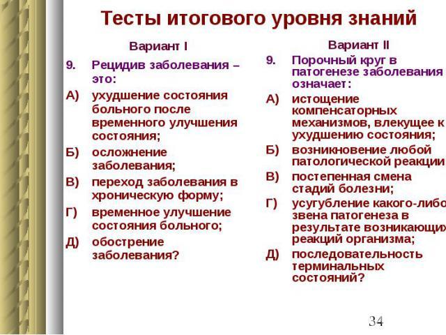 Тесты итогового уровня знаний Вариант I 9. Рецидив заболевания – это: А) ухудшение состояния больного после временного улучшения состояния; Б) осложнение заболевания; В) переход заболевания в хроническую форму; Г) временное улучшение состояния больн…