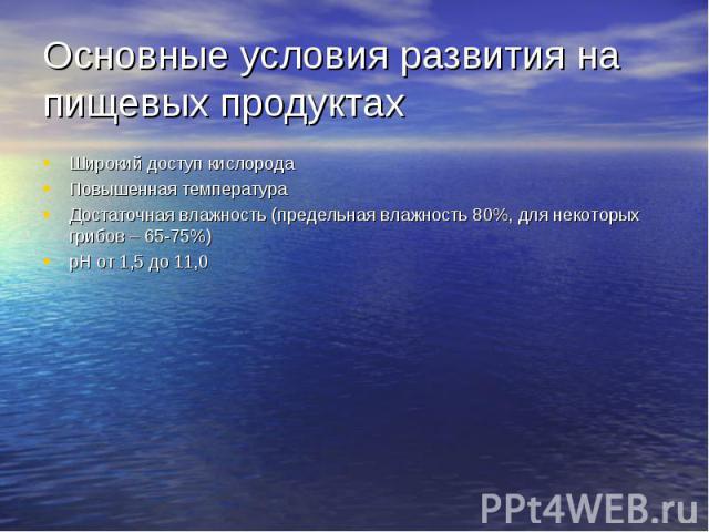 Основные условия развития на пищевых продуктах Широкий доступ кислорода Повышенная температура Достаточная влажность (предельная влажность 80%, для некоторых грибов – 65-75%) pH от 1,5 до 11,0