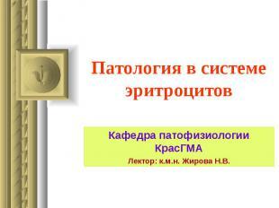 Патология в системе эритроцитов Кафедра патофизиологии КрасГМА Лектор: к.м.н. Жи