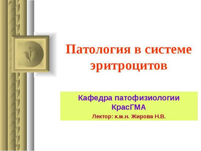 Патология в системе эритроцитов Кафедра патофизиологии КрасГМА Лектор: к.м.н. Жирова Н.В.