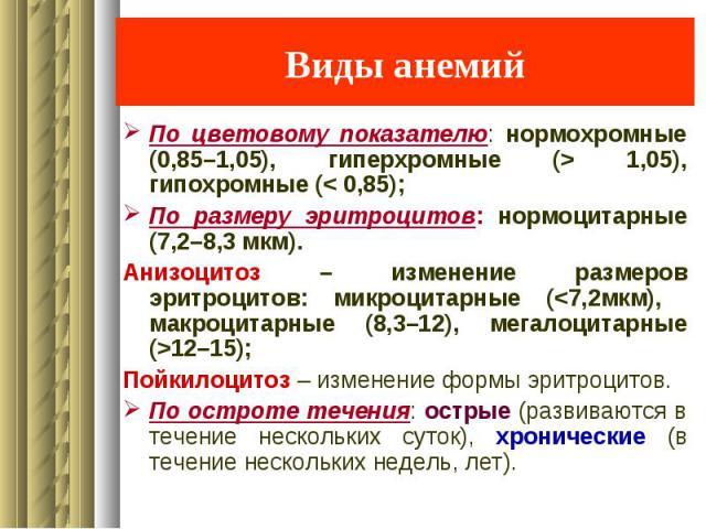 Виды анемий По цветовому показателю: нормохромные (0,85–1,05), гиперхромные (> 1,05), гипохромные (< 0,85); По размеру эритроцитов: нормоцитарные (7,2–8,3 мкм). Анизоцитоз – изменение размеров эритроцитов: микроцитарные (<7,2мкм), макроцита…
