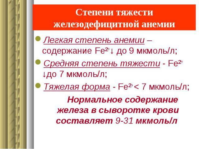 Степени тяжести железодефицитной анемии Легкая степень анемии – содержание Fe²+↓ до 9 мкмоль/л; Средняя степень тяжести - Fe²+ ↓до 7 мкмоль/л; Тяжелая форма - Fe²+ < 7 мкмоль/л; Нормальное содержание железа в сыворотке крови составляет 9-31 мкмоль/л