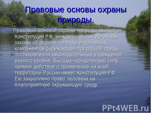 Правовой основой охраны природы являются Конституция РФ, международные договоры, законы об охране природы и основных компонентов окружающей природной среды, постановления законодательных учреждений разного уровня. Высшую юридическую силу, прямое дей…