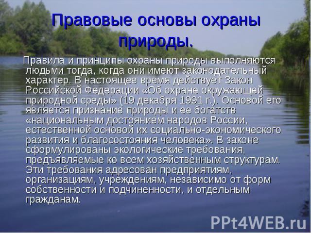 Правила и принципы охраны природы выполняются людьми тогда, когда они имеют законодательный характер. В настоящее время действует Закон Российской Федерации «Об охране окружающей природной среды» (19 декабря 1991 г.). Основой его является признание …