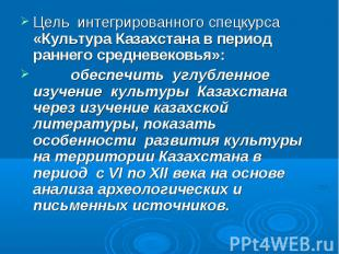 Цель интегрированного спецкурса «Культура Казахстана в период раннего средневеко