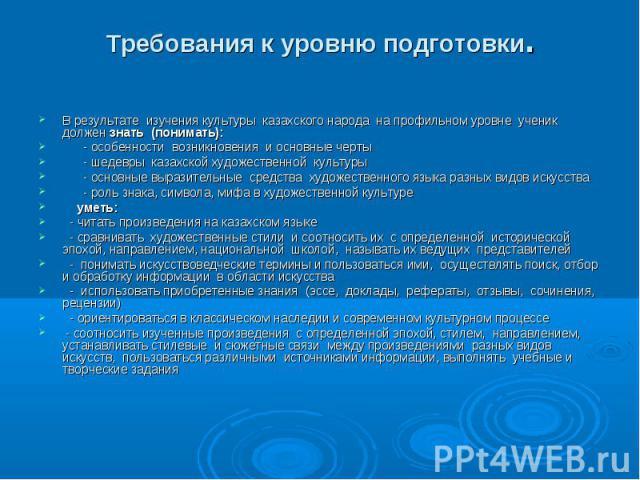 В результате изучения культуры казахского народа на профильном уровне ученик должен знать (понимать): В результате изучения культуры казахского народа на профильном уровне ученик должен знать (понимать): - особенности возникновения и основные черты …