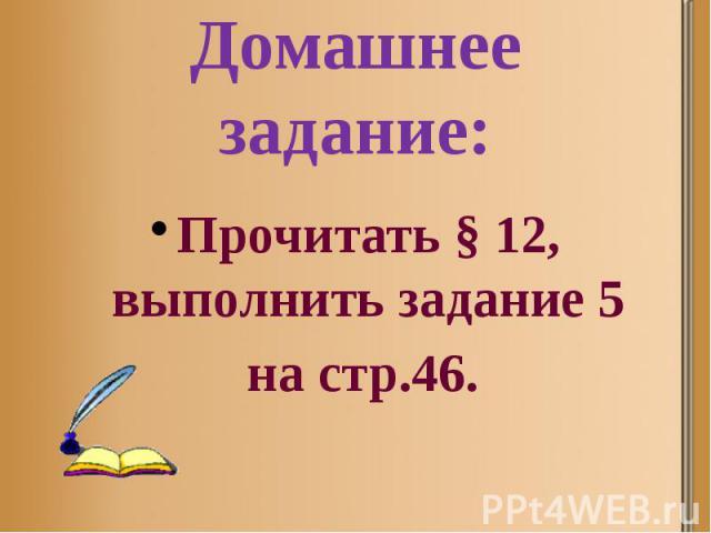 Домашнее задание: Прочитать § 12, выполнить задание 5 на стр.46.