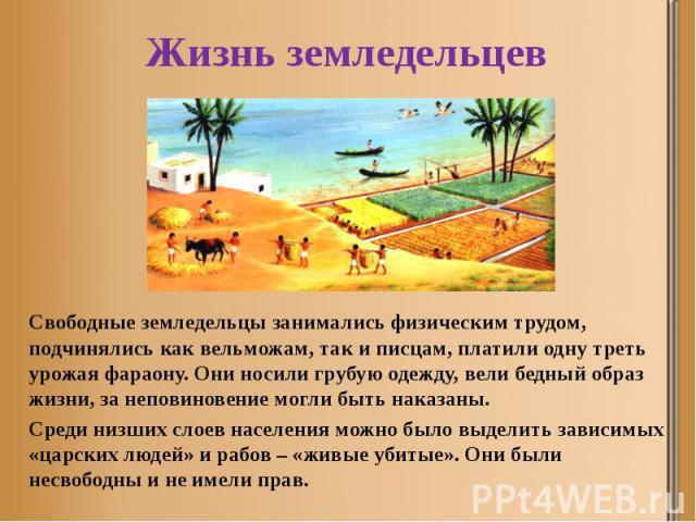 Жизнь земледельцев Свободные земледельцы занимались физическим трудом, подчинялись как вельможам, так и писцам, платили одну треть урожая фараону. Они носили грубую одежду, вели бедный образ жизни, за неповиновение могли быть наказаны. Среди низших …
