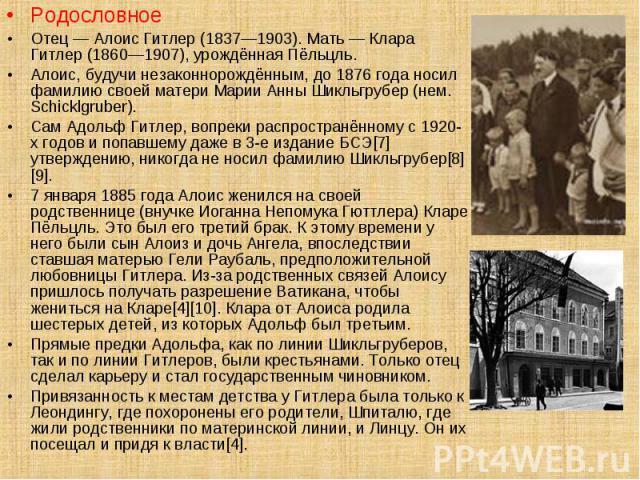 Родословное Родословное Отец — Алоис Гитлер (1837—1903). Мать — Клара Гитлер (1860—1907), урождённая Пёльцль. Алоис, будучи незаконнорождённым, до 1876 года носил фамилию своей матери Марии Анны Шикльгрубер (нем. Schicklgruber). Сам Адольф Гитлер, в…