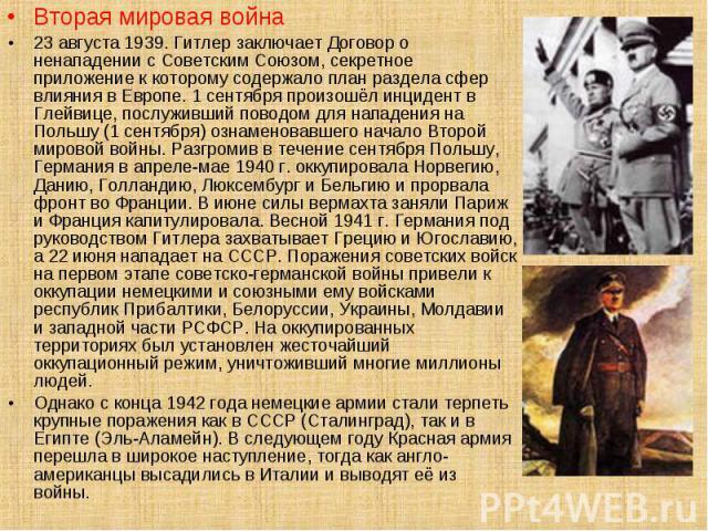 Вторая мировая война Вторая мировая война 23 августа 1939. Гитлер заключает Договор о ненападении с Советским Союзом, секретное приложение к которому содержало план раздела сфер влияния в Европе. 1 сентября произошёл инцидент в Глейвице, послуживший…
