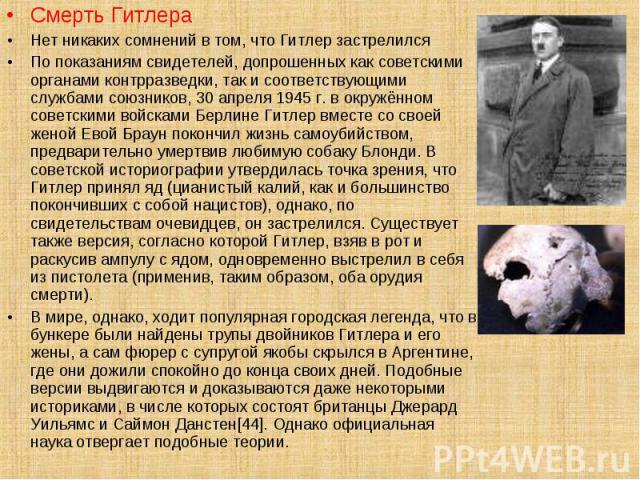 Смерть Гитлера Смерть Гитлера Нет никаких сомнений в том, что Гитлер застрелился По показаниям свидетелей, допрошенных как советскими органами контрразведки, так и соответствующими службами союзников, 30 апреля 1945 г. в окружённом советскими войска…