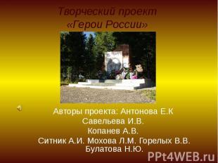 Творческий проект «Герои России» Авторы проекта: Антонова Е.К Савельева И.В. Коп