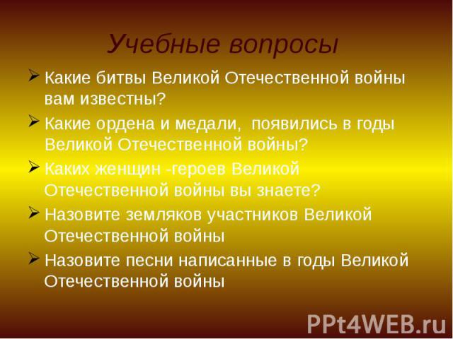 Учебные вопросы Какие битвы Великой Отечественной войны вам известны? Какие ордена и медали, появились в годы Великой Отечественной войны? Каких женщин -героев Великой Отечественной войны вы знаете? Назовите земляков участников Великой Отечественной…