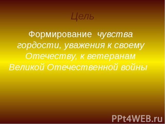 Цель Формирование чувства гордости, уважения к своему Отечеству, к ветеранам Великой Отечественной войны