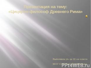 Презентация на тему: «Цицерон-философ Древнего Рима» Выполнила уч- ца 10 «а» кла