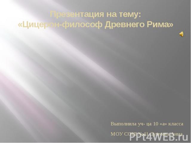 Презентация на тему: «Цицерон-философ Древнего Рима» Выполнила уч- ца 10 «а» класса МОУ СОШ №41 Думчева Анна