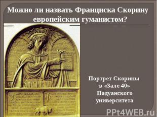Можно ли назвать Франциска Скорину европейским гуманистом? Можно ли назвать Фран