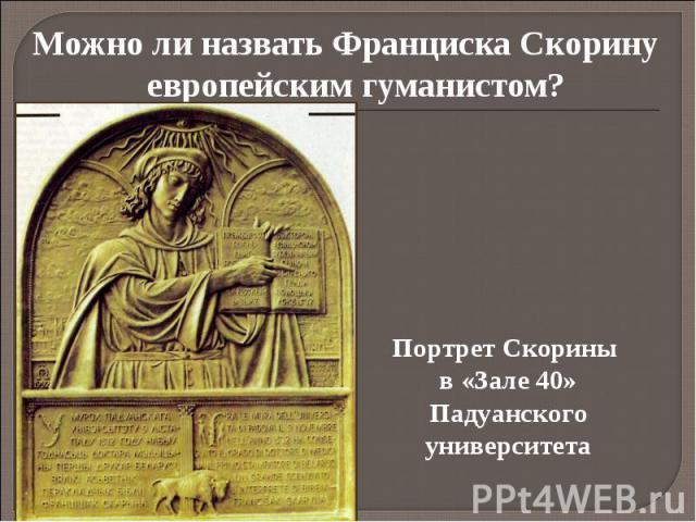 Можно ли назвать Франциска Скорину европейским гуманистом? Можно ли назвать Франциска Скорину европейским гуманистом?