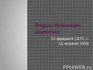 Федор Иванович Шаляпин 13 февраля1873— 12 апреля1938