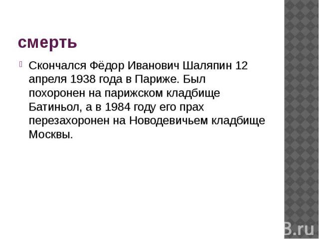 смерть Скончался Фёдор Иванович Шаляпин12 апреля1938 года в Париже. Был похоронен на парижском кладбище Батиньол, а в 1984 году его прах перезахоронен на Новодевичьем кладбище Москвы.