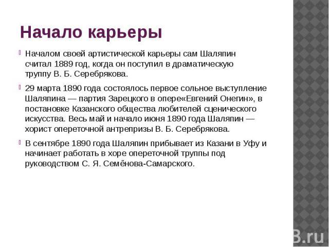 Начало карьеры Началом своей артистической карьеры сам Шаляпин считал1889 год, когда он поступил в драматическую труппуВ.Б.Серебрякова. 29 марта1890 годасостоялось первое сольное выступление Шаляпина— партия…