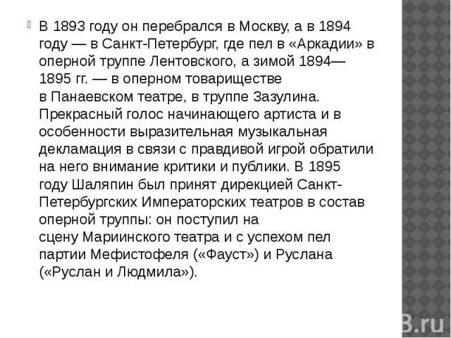 В1893 годуон перебрался вМоскву, а в1894 году— вСанкт-Петербург, где пел в «Аркадии» в оперной труппеЛентовского, а зимой 1894—1895гг.— в оперном товариществе вПанаевском театре, в труппе&n…