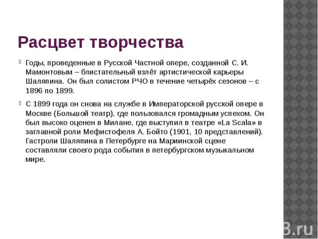 Расцвет творчества Годы, проведенные в Русской Частной опере, созданной С. И. Мамонтовым – блистательный взлёт артистической карьеры Шаляпина. Он был солистом РЧО в течение четырёх сезонов – с 1896 по 1899. С1899 годаон снова на службе в…