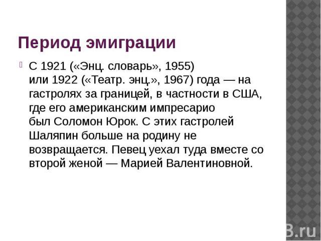 Период эмиграции С1921(«Энц. словарь», 1955) или1922(«Театр. энц.», 1967) года— на гастролях за границей, в частности вСША, где его американским импресарио былСоломон Юрок. С этих гастролей Шаляпин больше на…