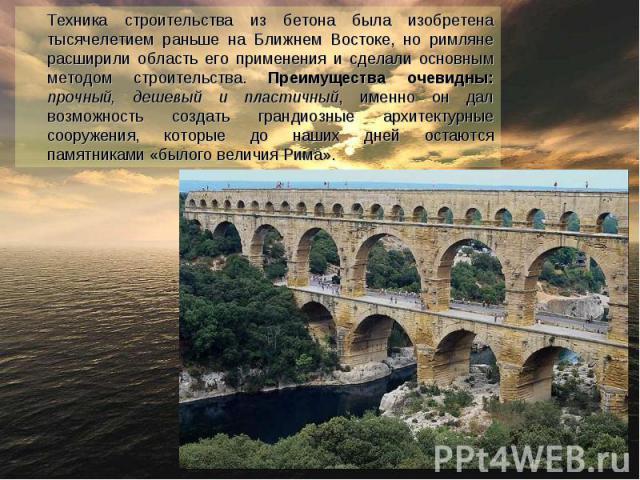 Техника строительства из бетона была изобретена тысячелетием раньше на Ближнем Востоке, но римляне расширили область его применения и сделали основным методом строительства. Преимущества очевидны: прочный, дешевый и пластичный, именно он дал возможн…
