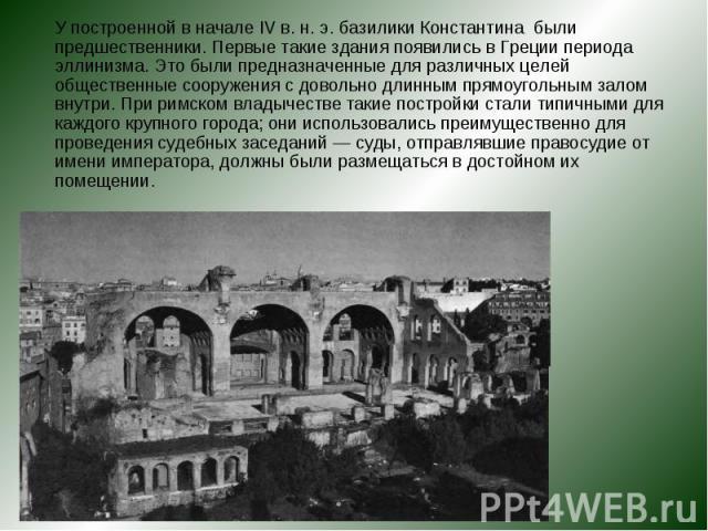 У построенной в начале IV в. н. э. базилики Константина были предшественники. Первые такие здания появились в Греции периода эллинизма. Это были предназначенные для различных целей общественные сооружения с довольно длинным прямоугольным залом внутр…