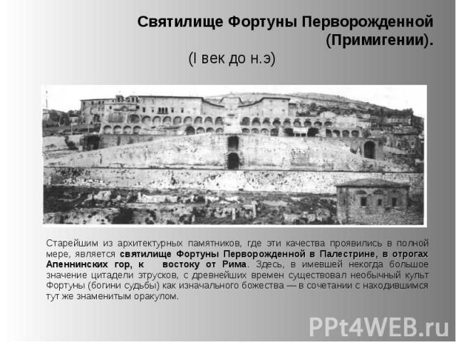Старейшим из архитектурных памятников, где эти качества проявились в полной мере, является святилище Фортуны Перворожденной в Палестрине, в отрогах Апеннинских гор, к востоку от Рима. Здесь, в имевшей некогда большое значение цитадели этрусков, с др…