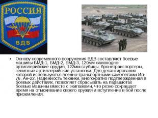 Основу современного вооружения ВДВ составляют боевые машины БМД-1, БМД-2, БМД-3,