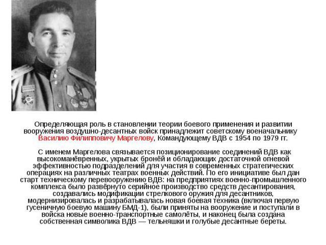 Определяющая роль в становлении теории боевого применения и развитии вооружения воздушно-десантных войск принадлежит советскому военачальнику Василию Филипповичу Маргелову, Командующему ВДВ с 1954 по 1979 гг. С именем Маргелова связывается позициони…